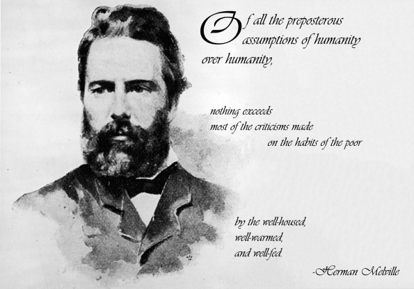 Of all the preposterous assumptions of humanity over humanity, nothing exceeds most of the criticisms made on the habits of the poor by the well-housed, well- warmed, and well-fed. - Herman Melville, 1819-1891